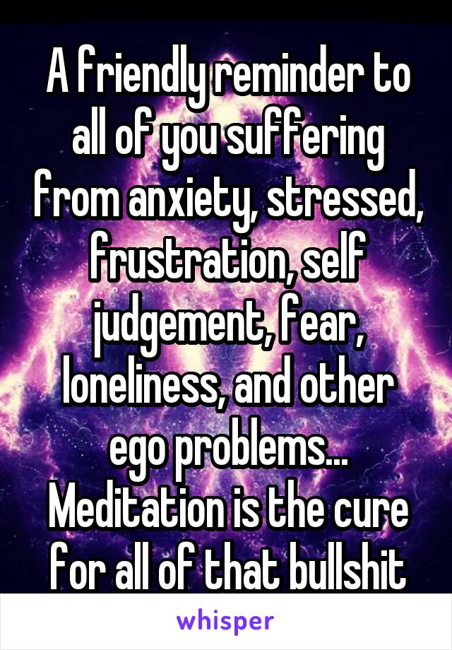 A friendly reminder to all of you suffering from anxiety, stressed, frustration, self judgement, fear, loneliness, and other ego problems... Meditation is the cure for all of that bullshit