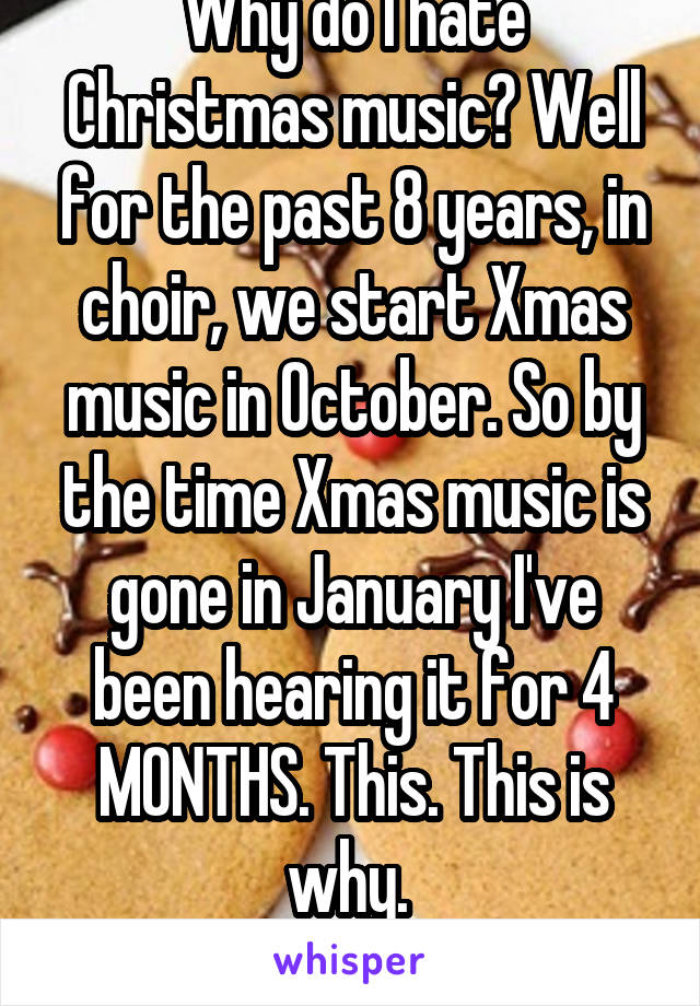 Why do I hate Christmas music? Well for the past 8 years, in choir, we start Xmas music in October. So by the time Xmas music is gone in January I've been hearing it for 4 MONTHS. This. This is why.