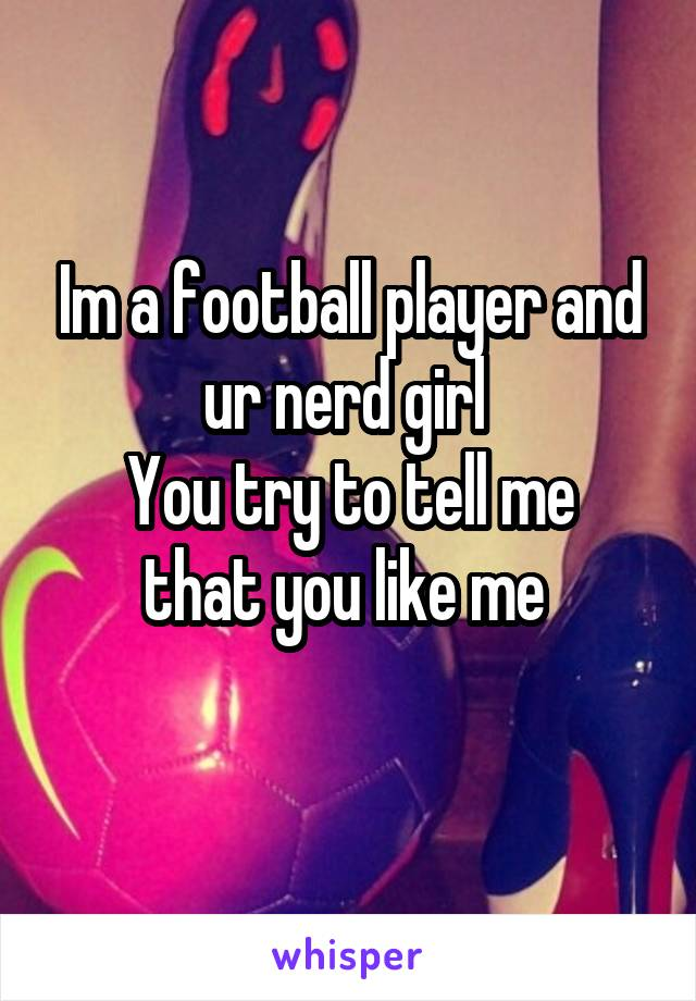 Im a football player and ur nerd girl  You try to tell me that you like me
