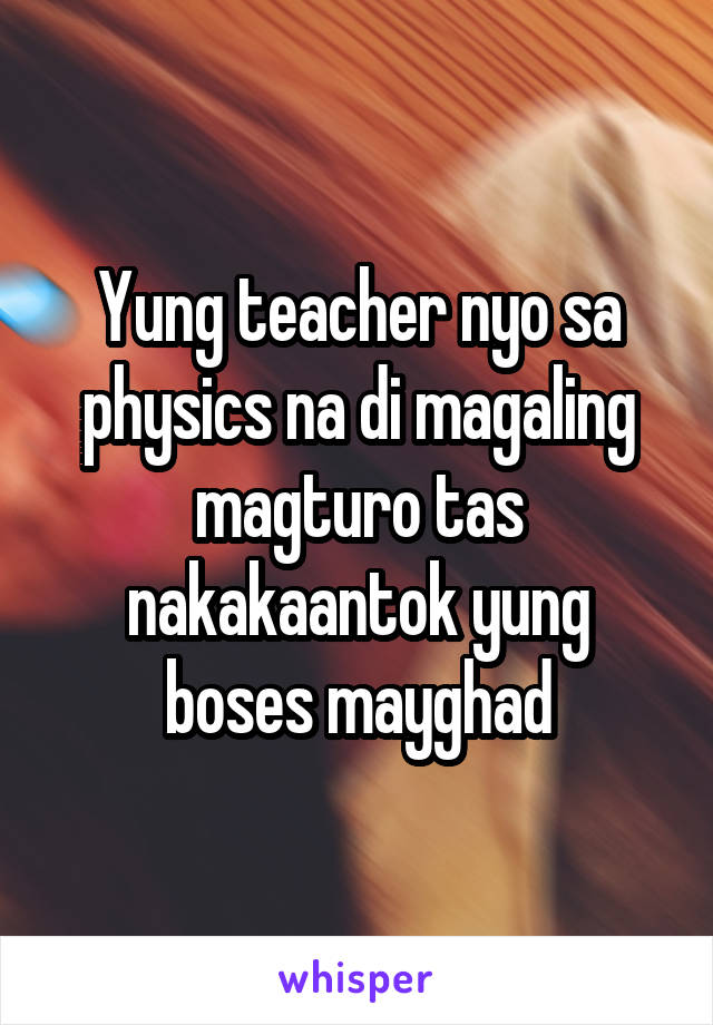 Yung teacher nyo sa physics na di magaling magturo tas nakakaantok yung boses mayghad