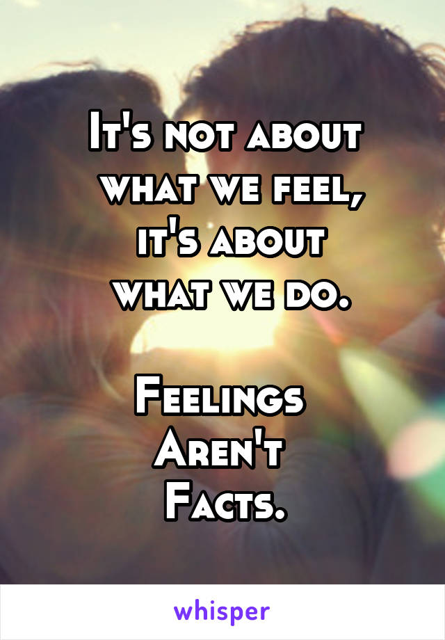 It's not about  what we feel,  it's about  what we do.  Feelings  Aren't  Facts.