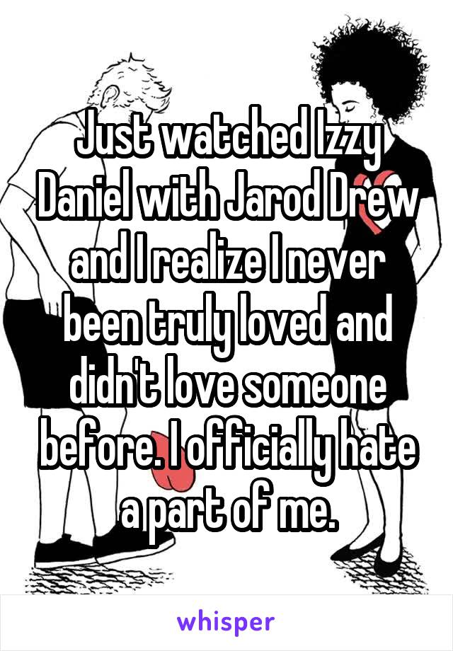 Just watched Izzy Daniel with Jarod Drew and I realize I never been truly loved and didn't love someone before. I officially hate a part of me.
