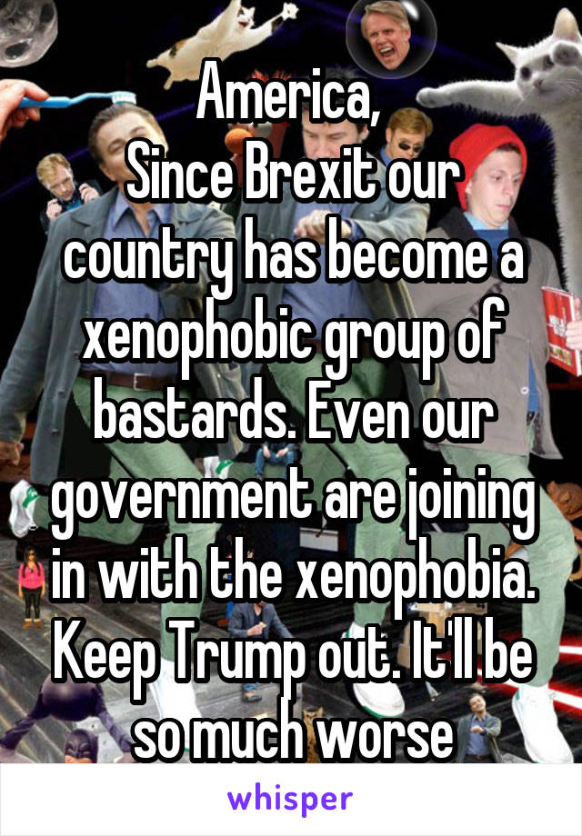 America,  Since Brexit our country has become a xenophobic group of bastards. Even our government are joining in with the xenophobia. Keep Trump out. It'll be so much worse