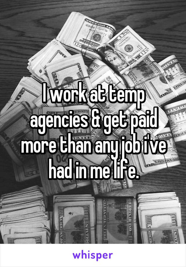 I work at temp agencies & get paid more than any job i've had in me life.