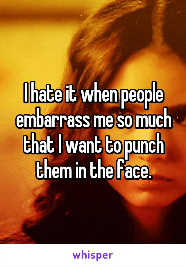 I hate it when people embarrass me so much that I want to punch them in the face.