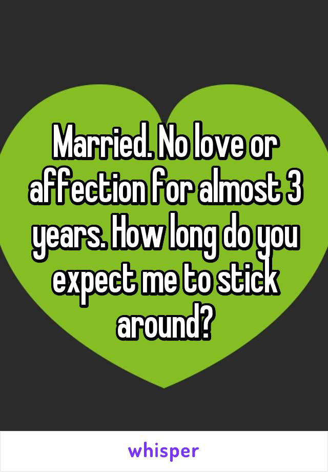 Married. No love or affection for almost 3 years. How long do you expect me to stick around?