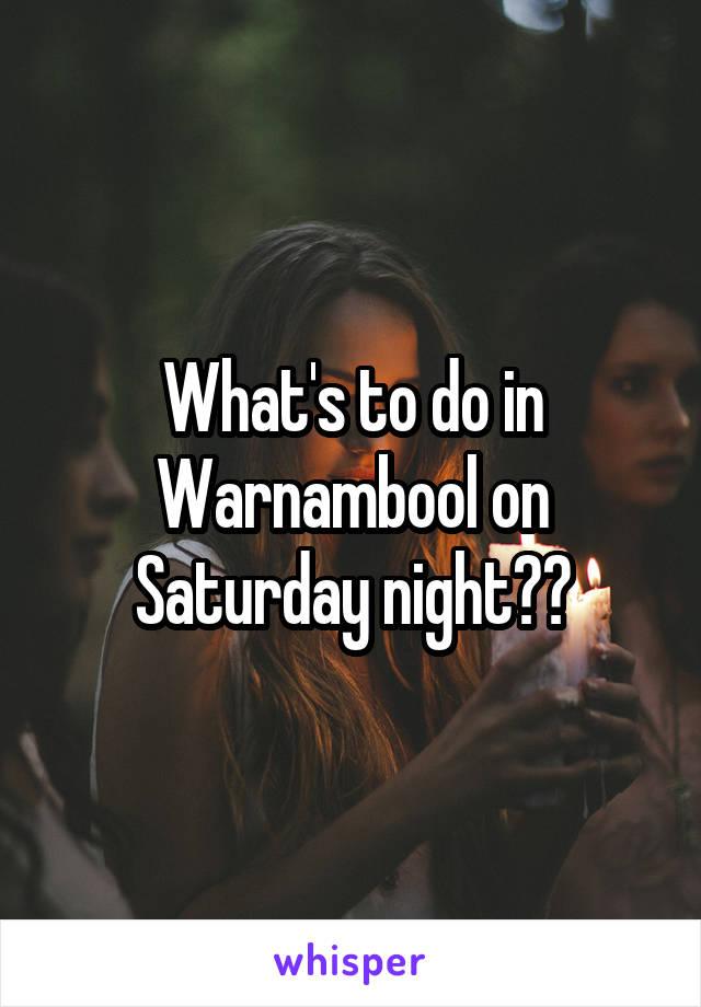 What's to do in Warnambool on Saturday night??