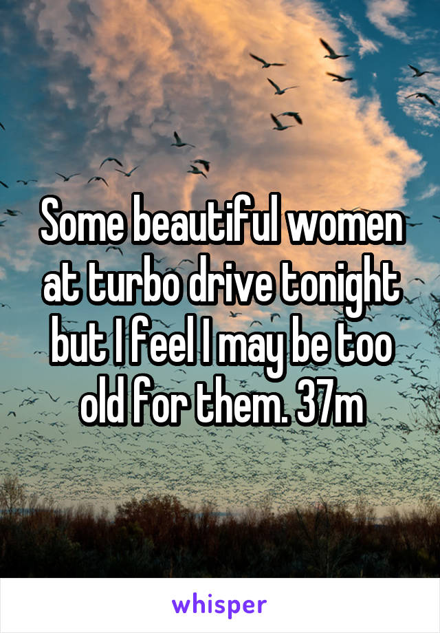 Some beautiful women at turbo drive tonight but I feel I may be too old for them. 37m