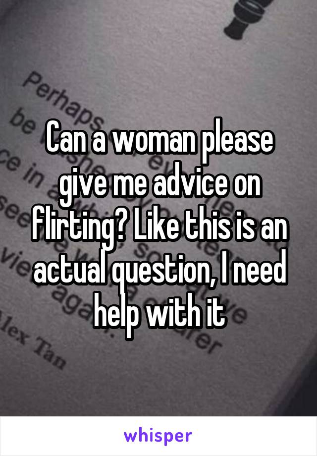 Can a woman please give me advice on flirting? Like this is an actual question, I need help with it