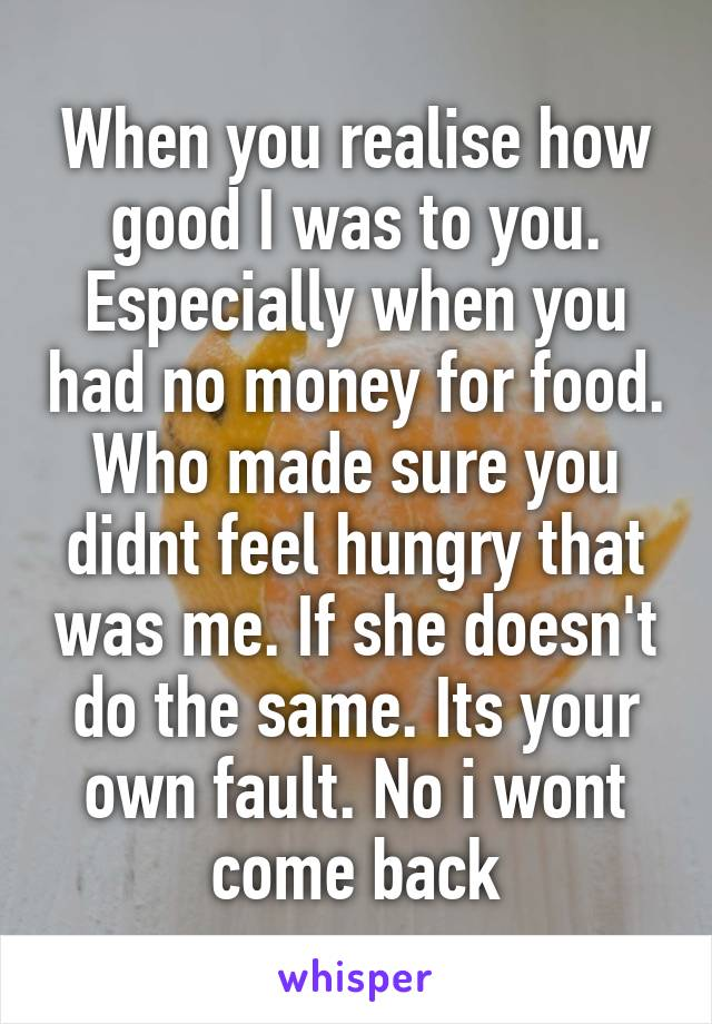 When you realise how good I was to you. Especially when you had no money for food. Who made sure you didnt feel hungry that was me. If she doesn't do the same. Its your own fault. No i wont come back