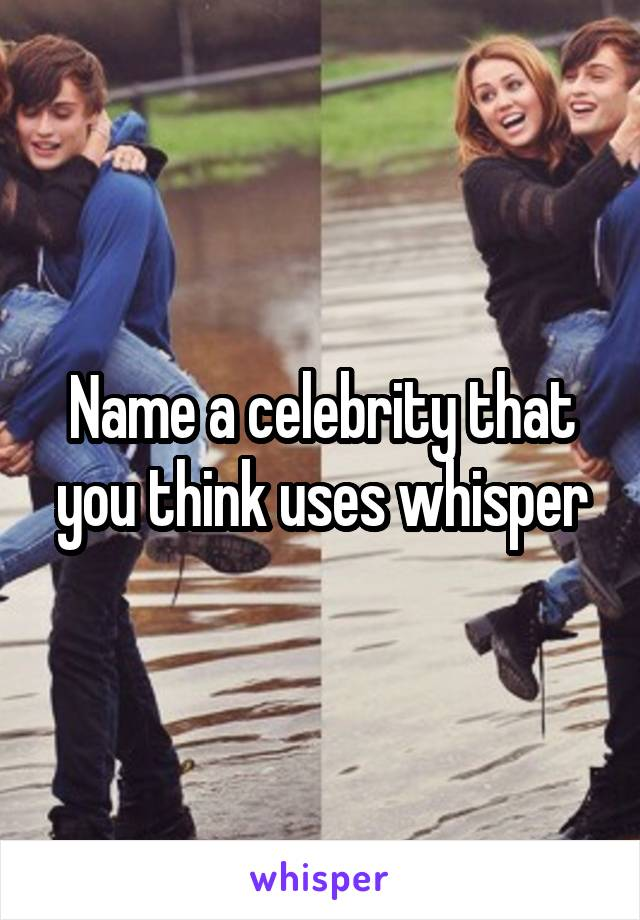 Name a celebrity that you think uses whisper