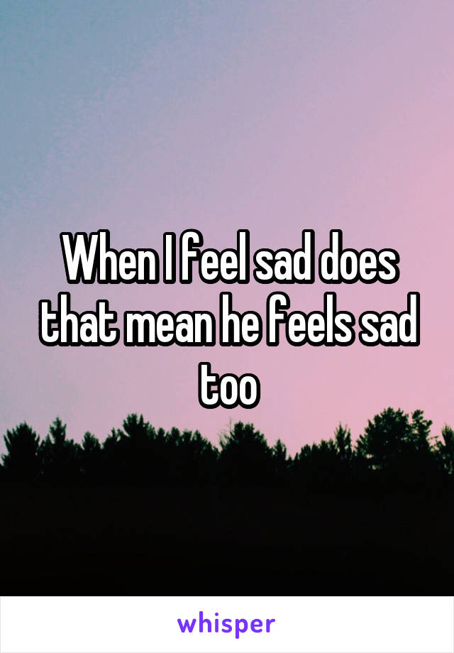 When I feel sad does that mean he feels sad too