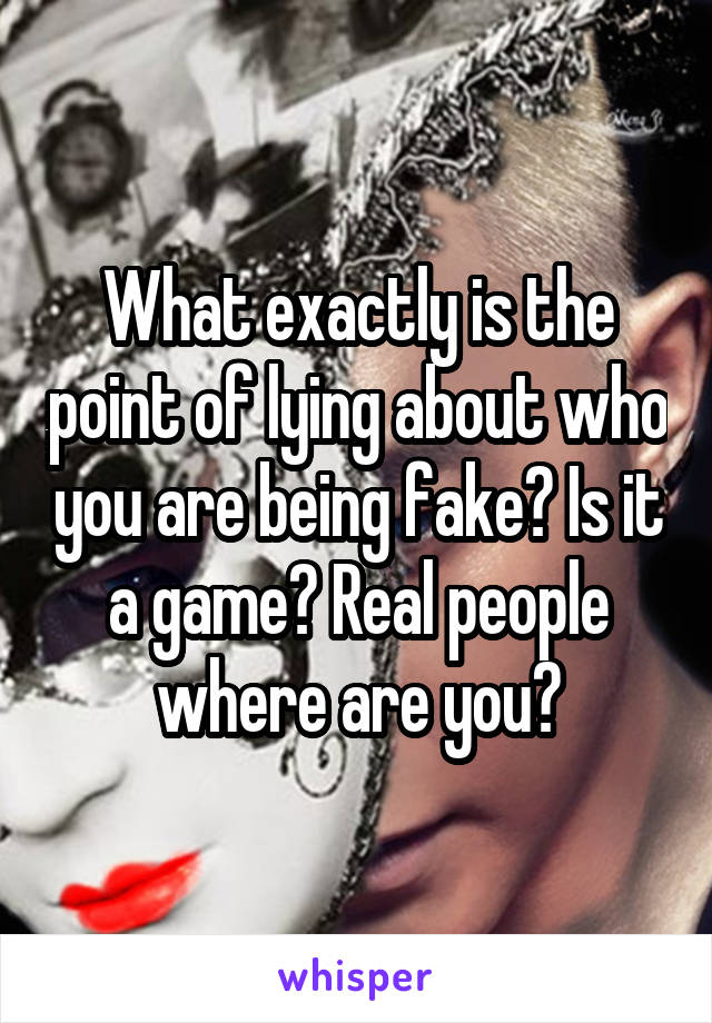 What exactly is the point of lying about who you are being fake? Is it a game? Real people where are you?