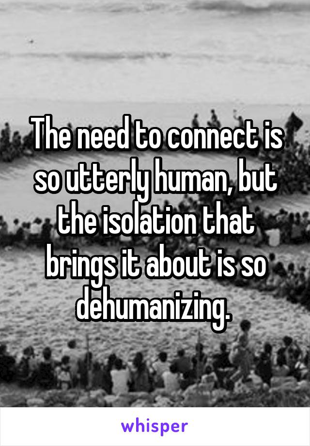 The need to connect is so utterly human, but the isolation that brings it about is so dehumanizing.