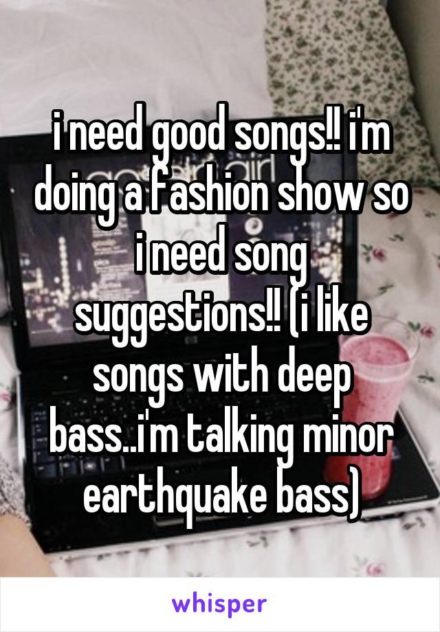i need good songs!! i'm doing a fashion show so i need song suggestions!! (i like songs with deep bass..i'm talking minor earthquake bass)
