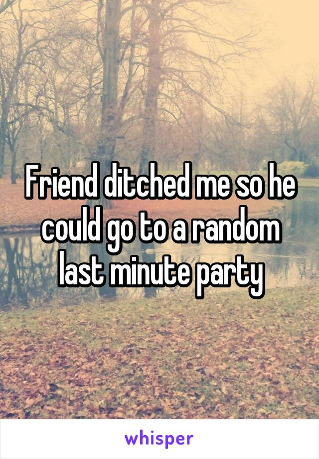 Friend ditched me so he could go to a random last minute party
