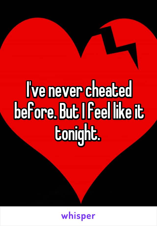 I've never cheated before. But I feel like it tonight.