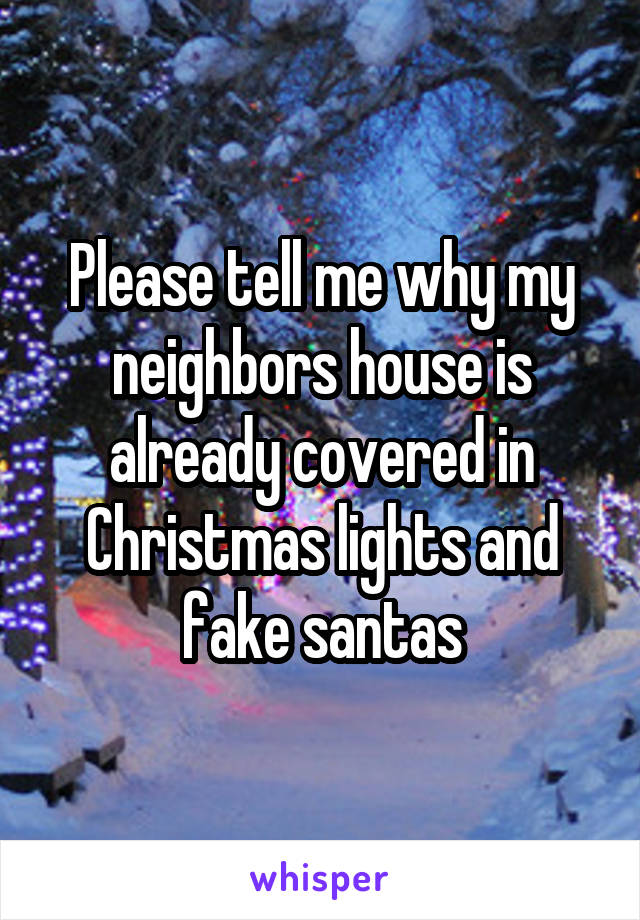 Please tell me why my neighbors house is already covered in Christmas lights and fake santas