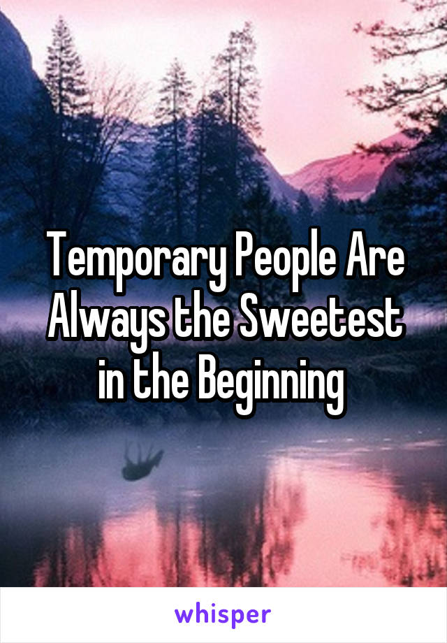 Temporary People Are Always the Sweetest in the Beginning