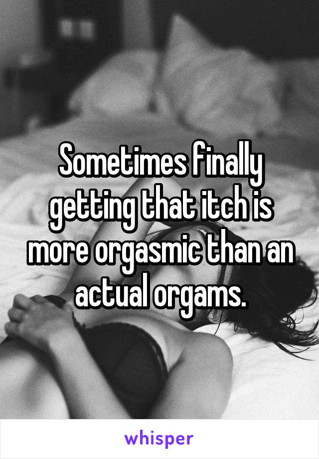 Sometimes finally getting that itch is more orgasmic than an actual orgams.