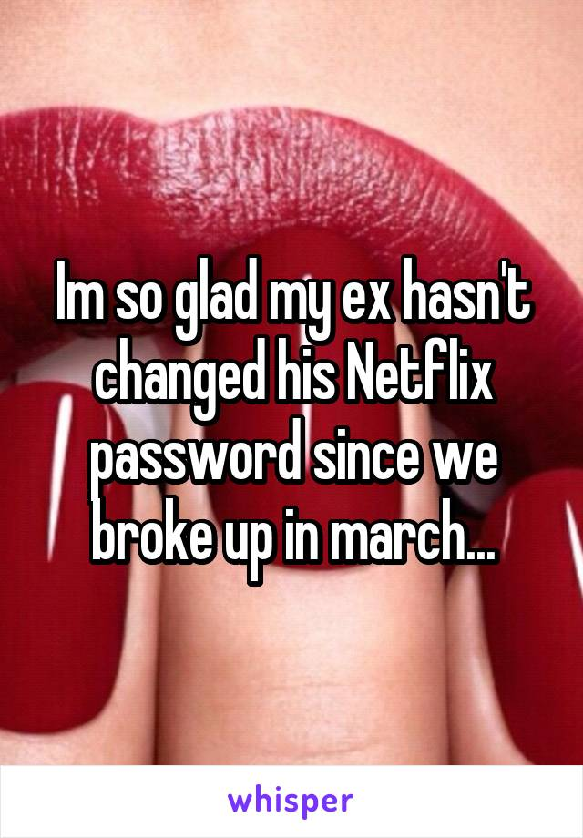Im so glad my ex hasn't changed his Netflix password since we broke up in march...
