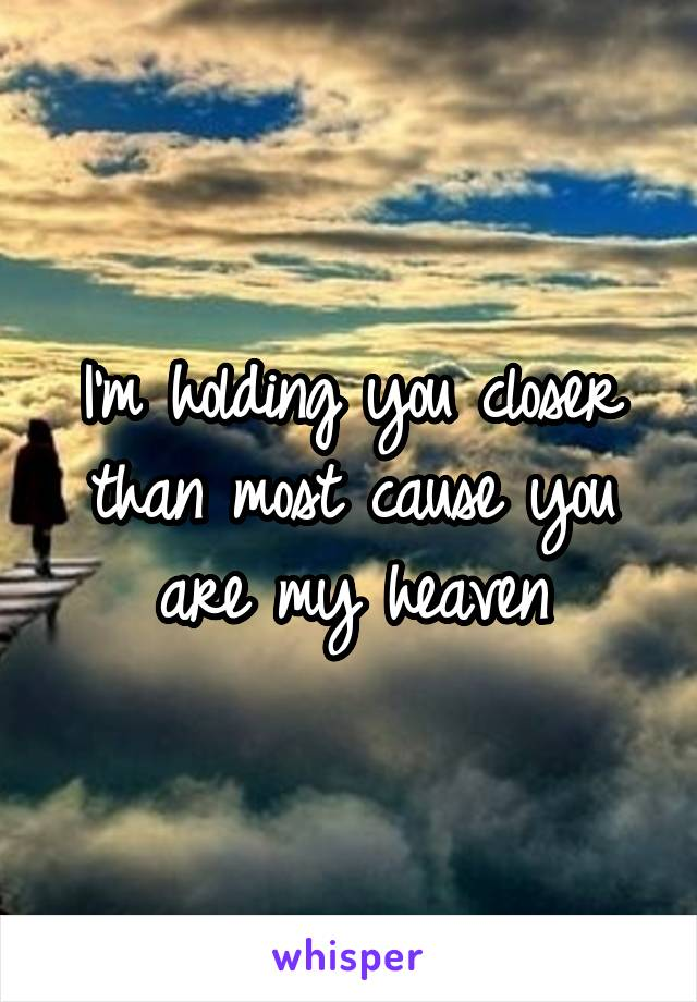 I'm holding you closer than most cause you are my heaven
