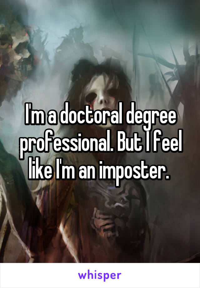 I'm a doctoral degree professional. But I feel like I'm an imposter.