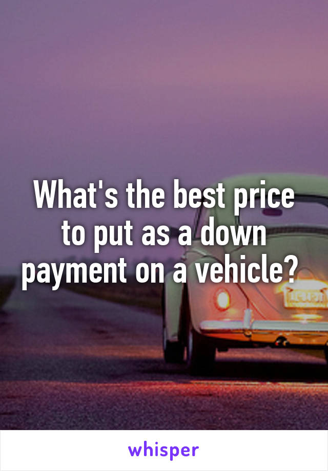 What's the best price to put as a down payment on a vehicle?
