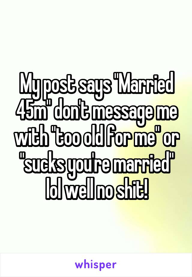 "My post says ""Married 45m"" don't message me with ""too old for me"" or ""sucks you're married"" lol well no shit!"