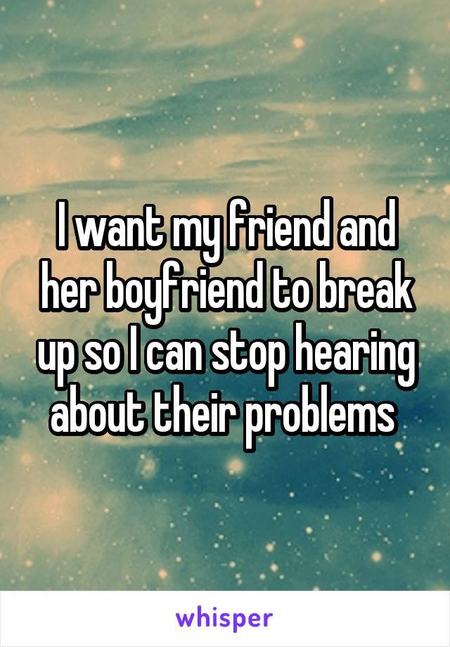 I want my friend and her boyfriend to break up so I can stop hearing about their problems