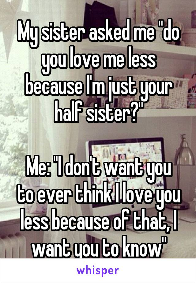 "My sister asked me ""do you love me less because I'm just your half sister?""  Me: ""I don't want you to ever think I love you less because of that, I want you to know"""