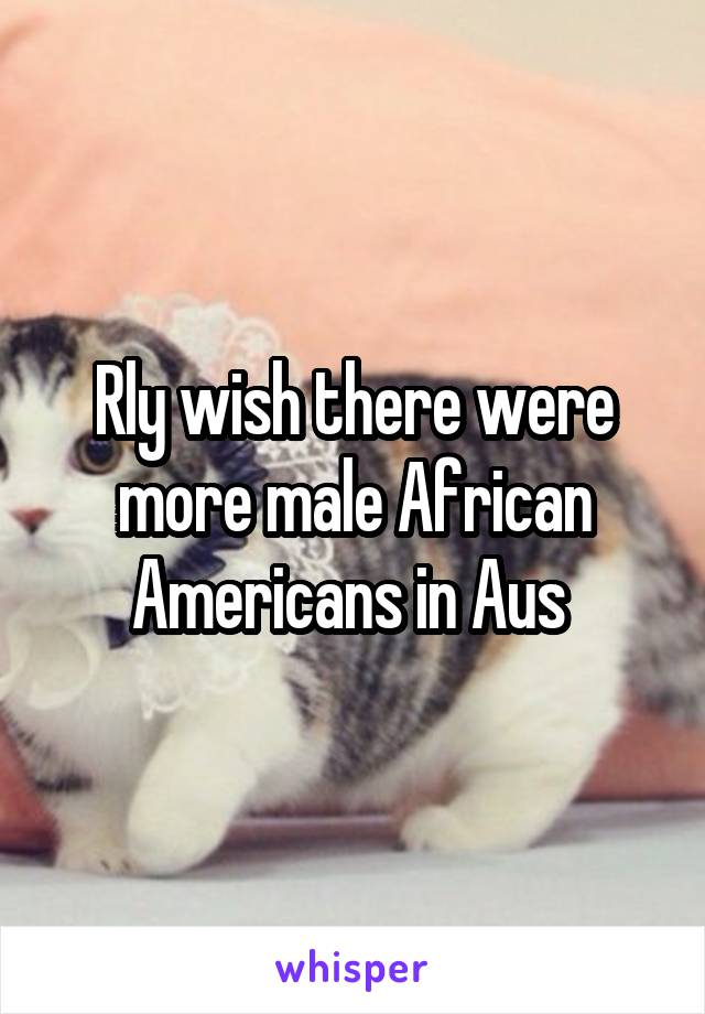 Rly wish there were more male African Americans in Aus
