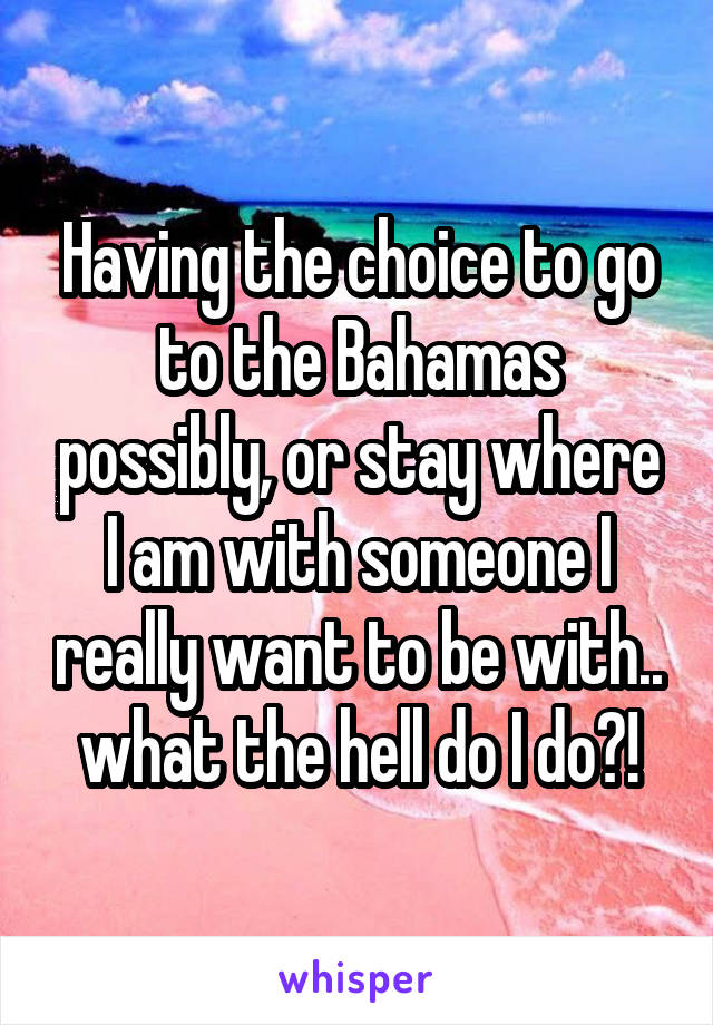 Having the choice to go to the Bahamas possibly, or stay where I am with someone I really want to be with.. what the hell do I do?!