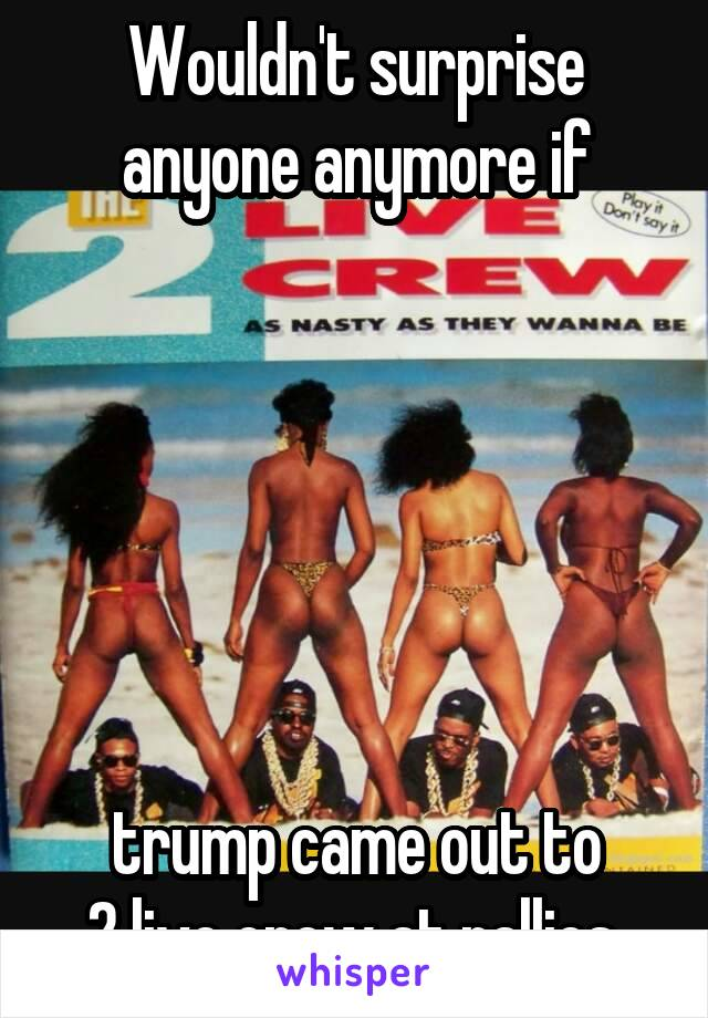 Wouldn't surprise anyone anymore if        trump came out to  2 live crew at rallies.