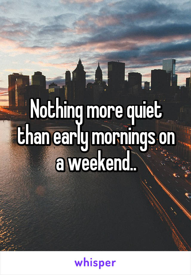 Nothing more quiet than early mornings on a weekend..