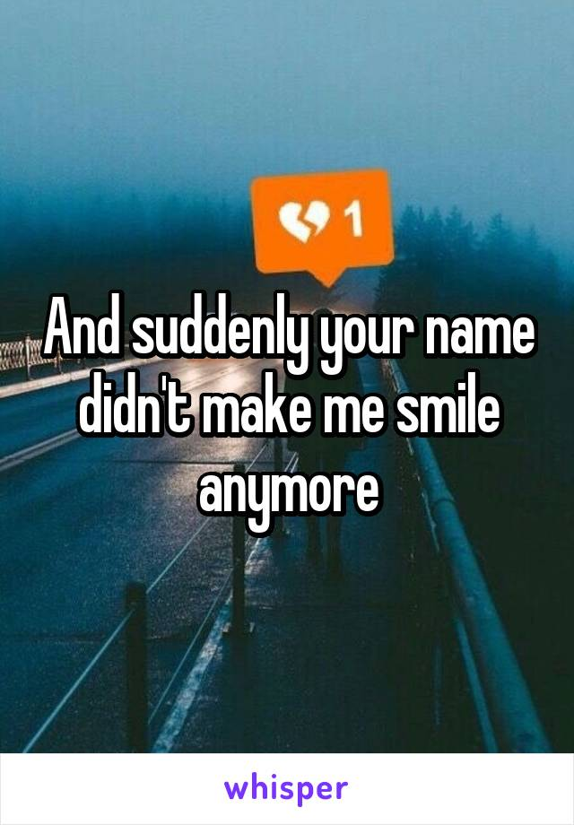 And suddenly your name didn't make me smile anymore