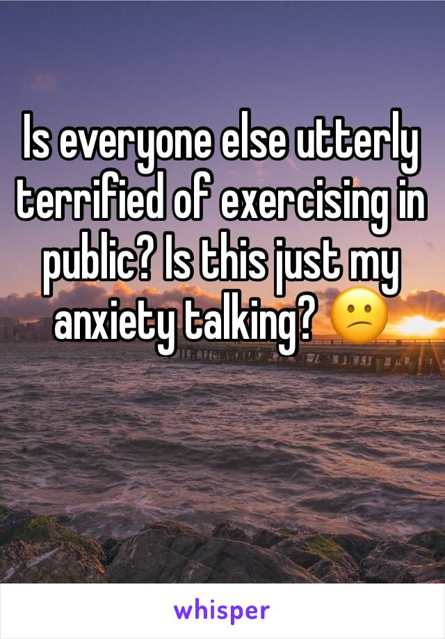 Is everyone else utterly terrified of exercising in public? Is this just my anxiety talking? 😕