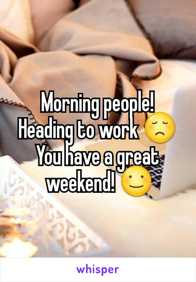 Morning people! Heading to work 😞 You have a great  weekend! ☺