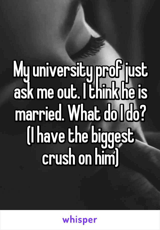My university prof just ask me out. I think he is married. What do I do? (I have the biggest crush on him)