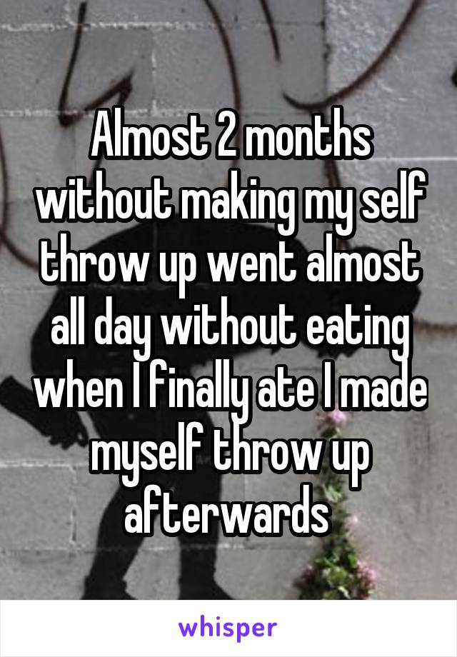 Almost 2 months without making my self throw up went almost all day without eating when I finally ate I made myself throw up afterwards