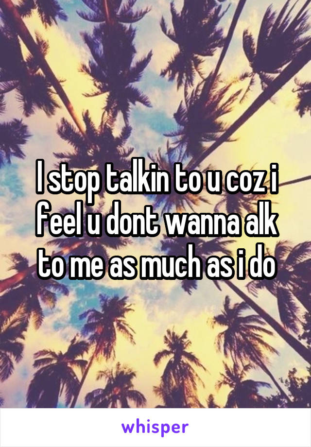 I stop talkin to u coz i feel u dont wanna alk to me as much as i do
