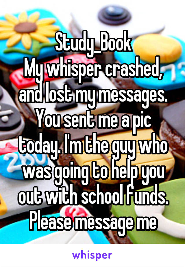 Study_Book My whisper crashed, and lost my messages. You sent me a pic today. I'm the guy who was going to help you out with school funds. Please message me