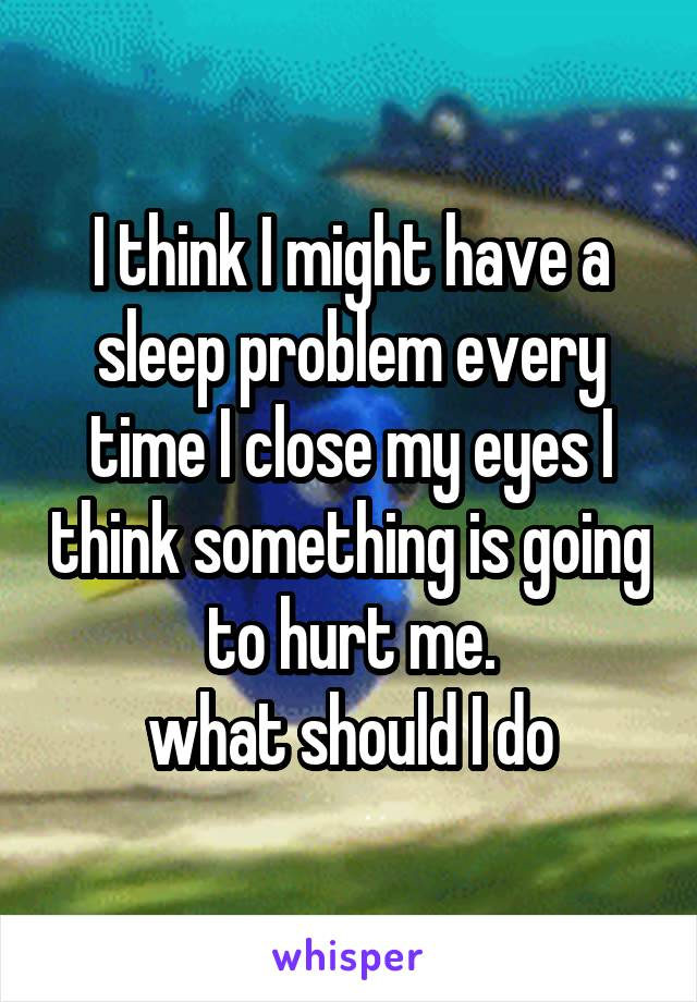 I think I might have a sleep problem every time I close my eyes I think something is going to hurt me. what should I do