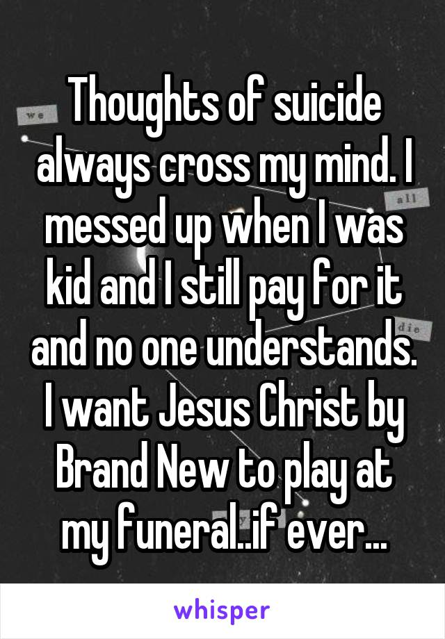 Thoughts of suicide always cross my mind. I messed up when I was kid and I still pay for it and no one understands. I want Jesus Christ by Brand New to play at my funeral..if ever...