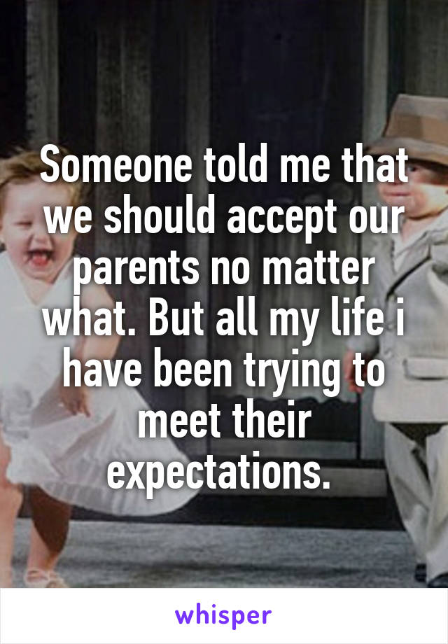 Someone told me that we should accept our parents no matter what. But all my life i have been trying to meet their expectations.