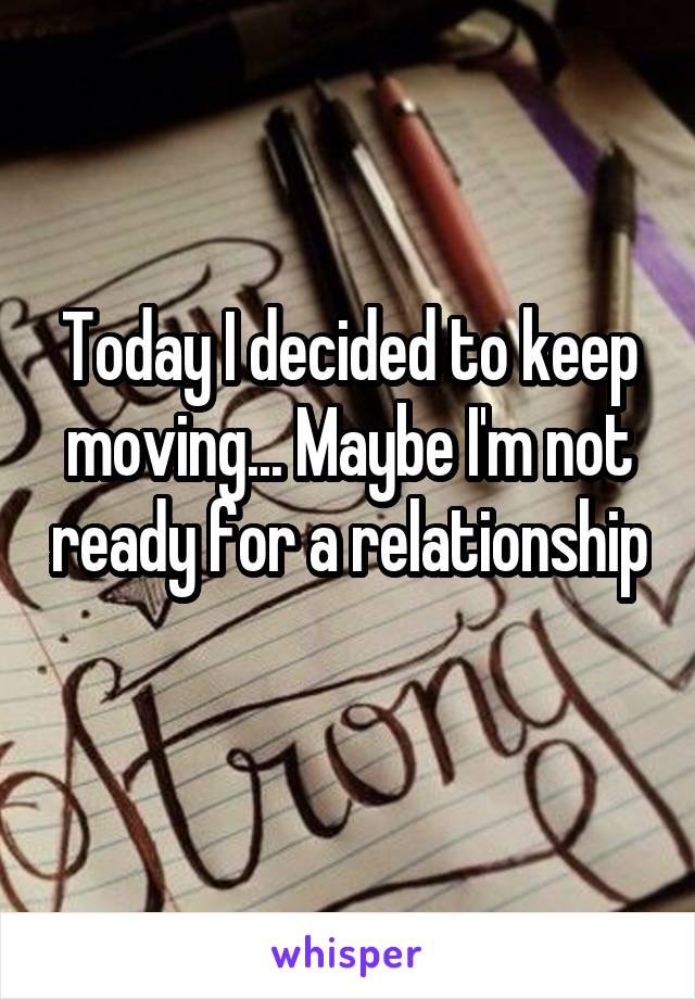 Today I decided to keep moving... Maybe I'm not ready for a relationship