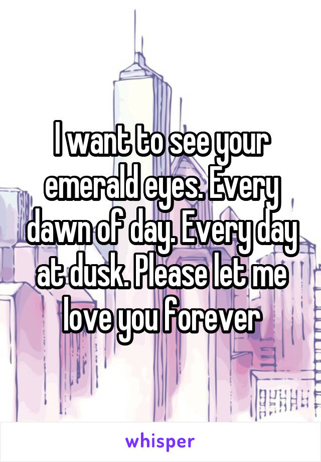 I want to see your emerald eyes. Every dawn of day. Every day at dusk. Please let me love you forever