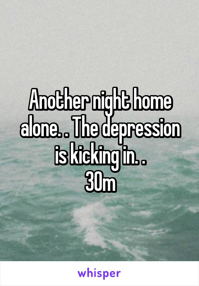 Another night home alone. . The depression is kicking in. . 30m