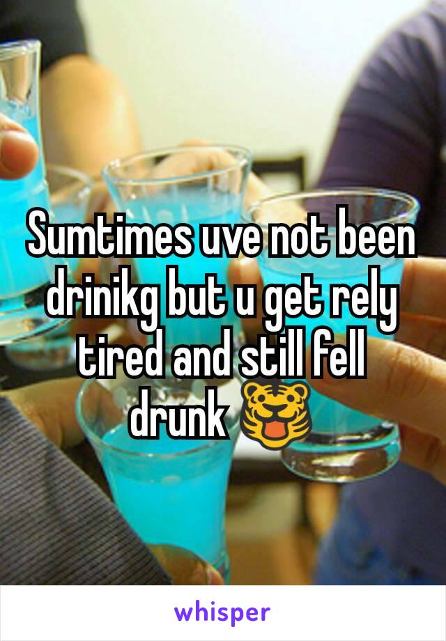 Sumtimes uve not been drinikg but u get rely tired and still fell drunk 🐯
