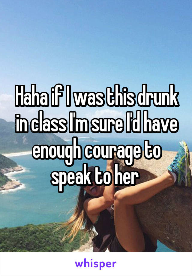 Haha if I was this drunk in class I'm sure I'd have enough courage to speak to her